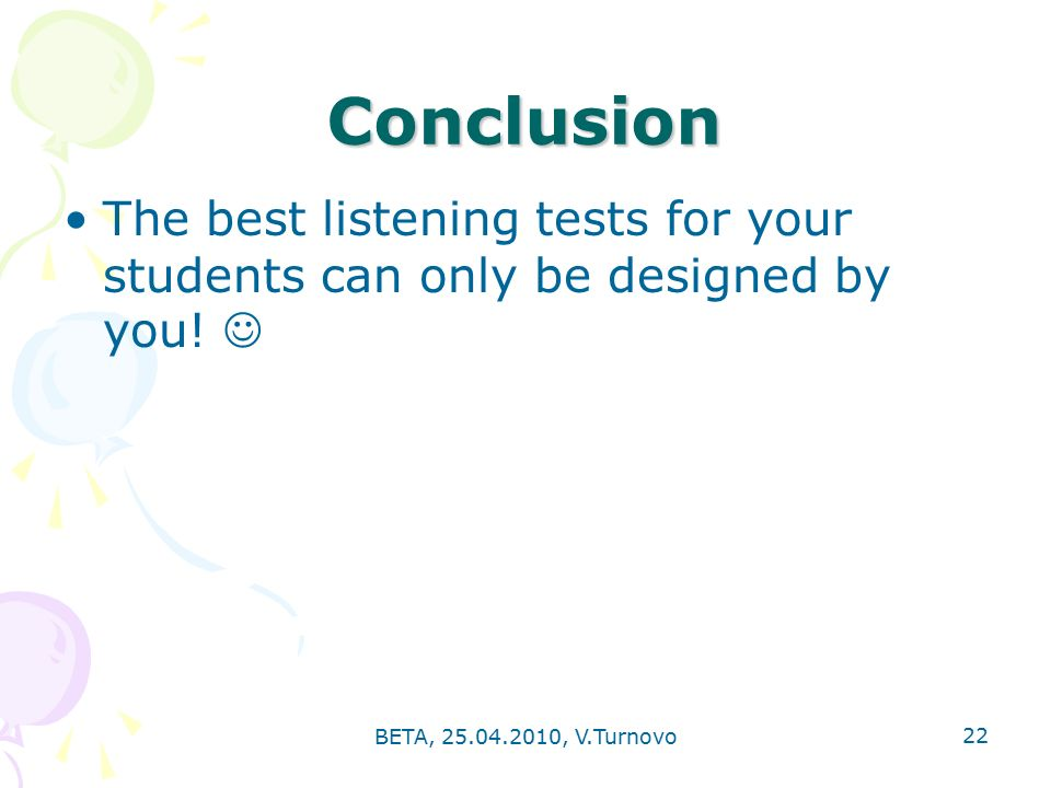 BETA, , V.Turnovo 22 Conclusion The best listening tests for your students can only be designed by you!