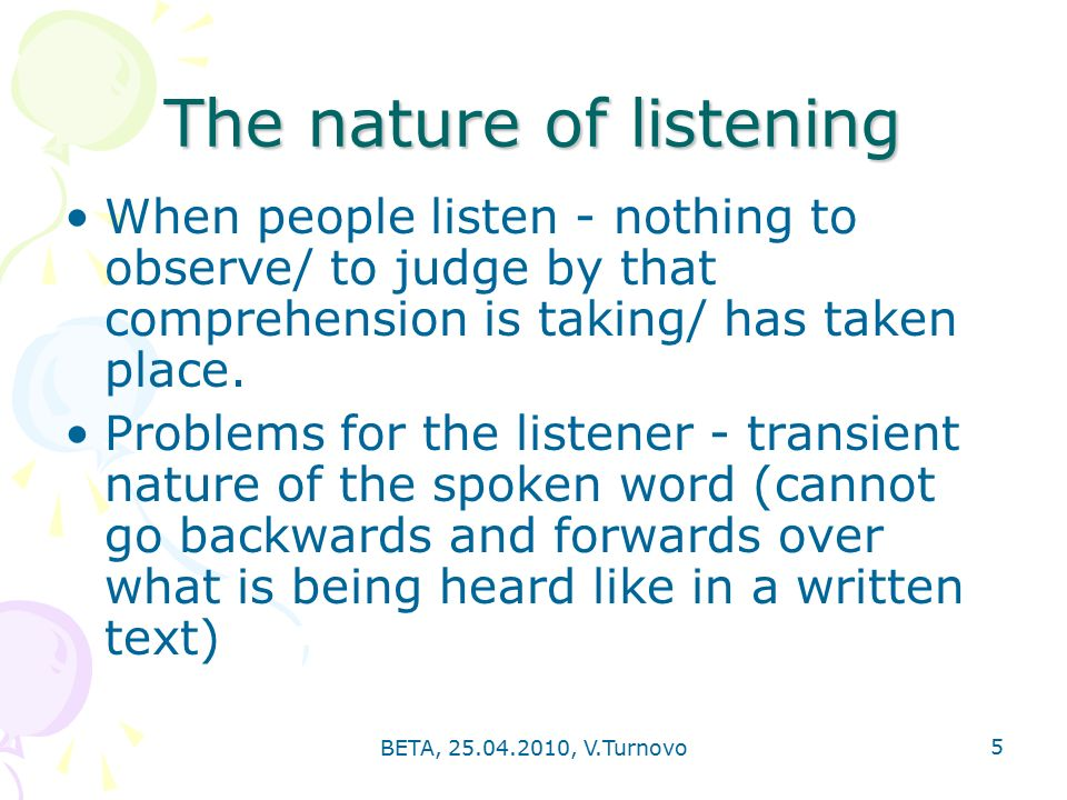BETA, , V.Turnovo 5 The nature of listening When people listen - nothing to observe/ to judge by that comprehension is taking/ has taken place.