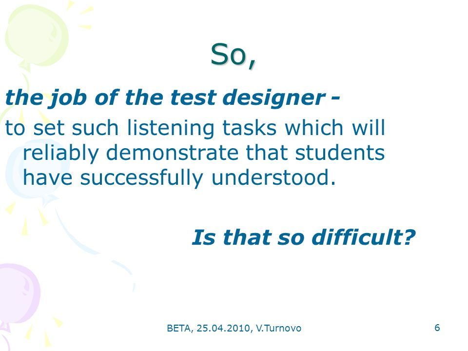BETA, , V.Turnovo 6 So, the job of the test designer - to set such listening tasks which will reliably demonstrate that students have successfully understood.