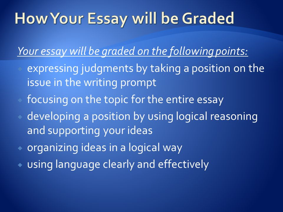 Your essay will be graded on the following points:  expressing judgments by taking a position on the issue in the writing prompt  focusing on the topic for the entire essay  developing a position by using logical reasoning and supporting your ideas  organizing ideas in a logical way  using language clearly and effectively