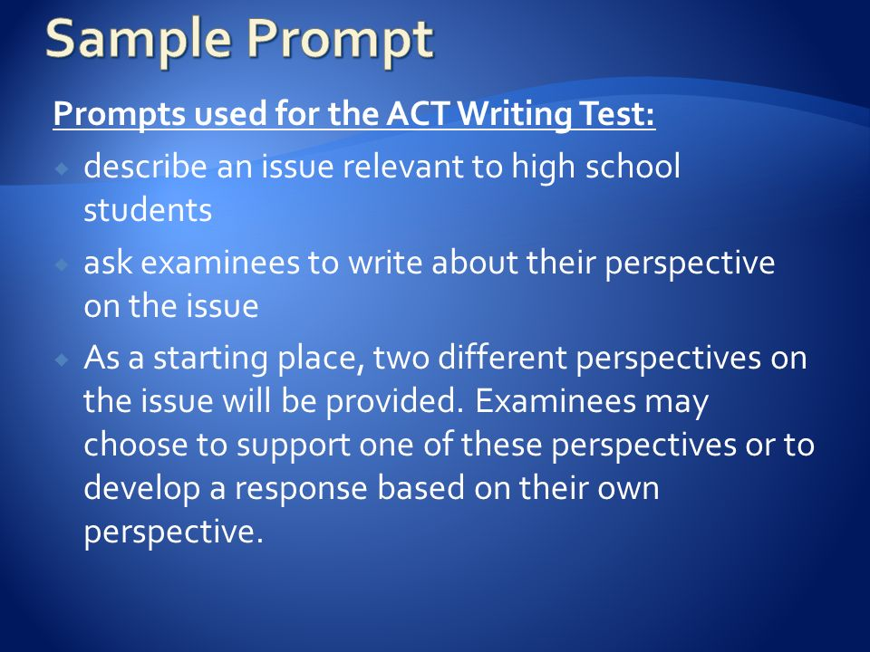 Prompts used for the ACT Writing Test:  describe an issue relevant to high school students  ask examinees to write about their perspective on the issue  As a starting place, two different perspectives on the issue will be provided.