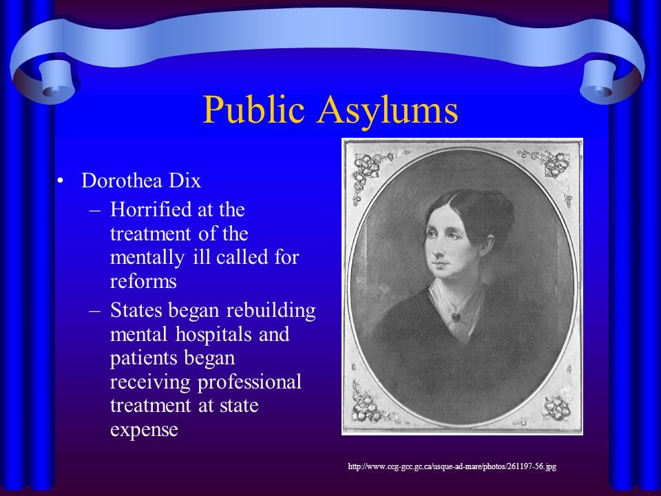 Public Asylums Dorothea Dix –Horrified at the treatment of the mentally ill called for reforms –States began rebuilding mental hospitals and patients began receiving professional treatment at state expense