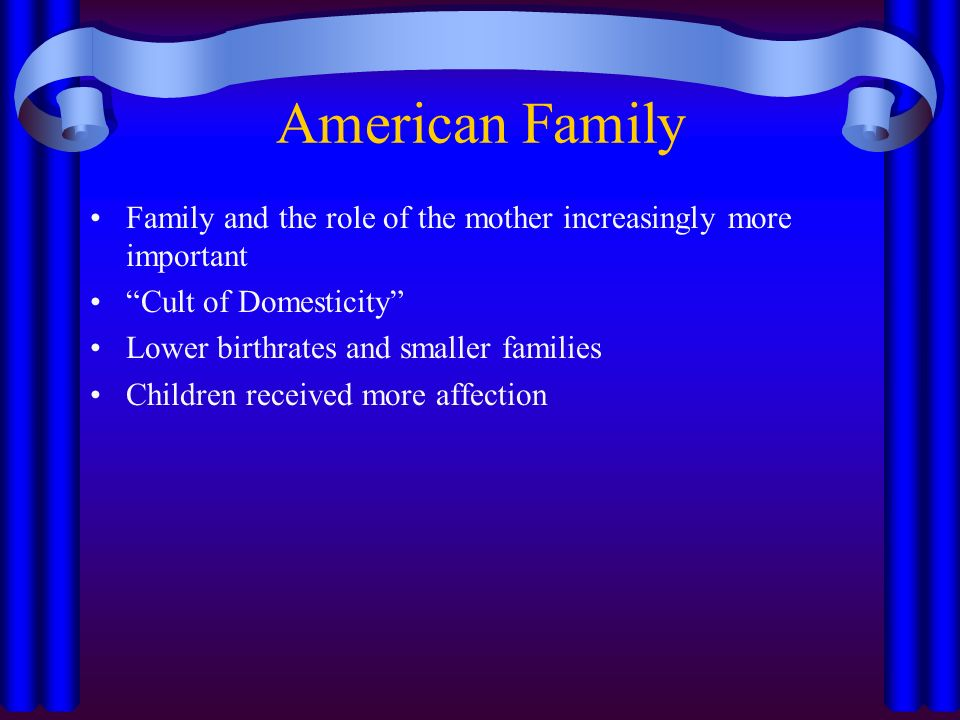American Family Family and the role of the mother increasingly more important Cult of Domesticity Lower birthrates and smaller families Children received more affection