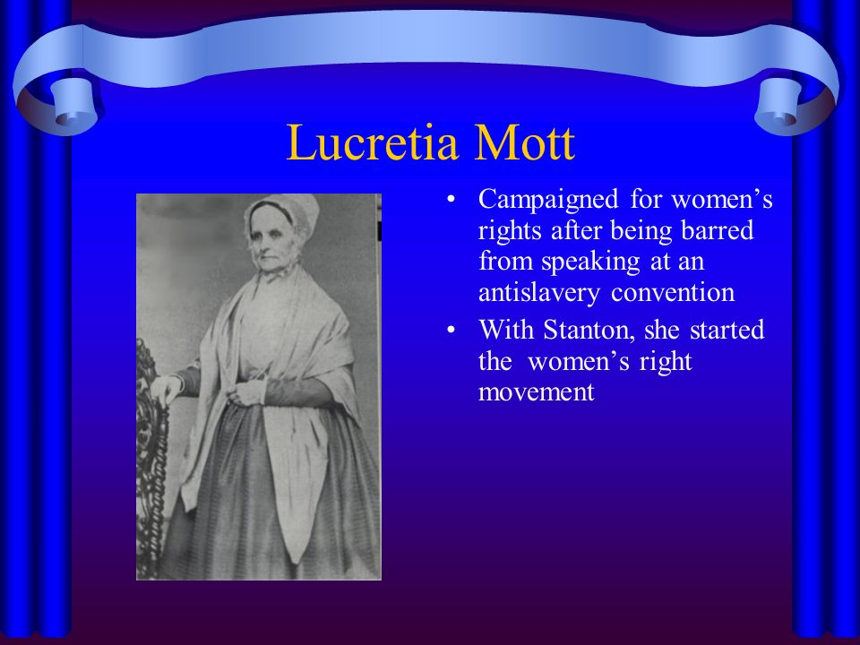 Lucretia Mott Campaigned for women's rights after being barred from speaking at an antislavery convention With Stanton, she started the women's right movement