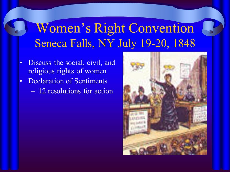 Women's Right Convention Seneca Falls, NY July 19-20, 1848 Discuss the social, civil, and religious rights of women Declaration of Sentiments –12 resolutions for action