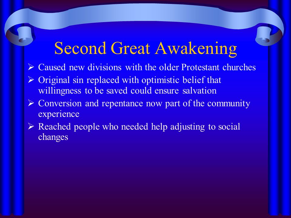 Second Great Awakening  Caused new divisions with the older Protestant churches  Original sin replaced with optimistic belief that willingness to be saved could ensure salvation  Conversion and repentance now part of the community experience  Reached people who needed help adjusting to social changes