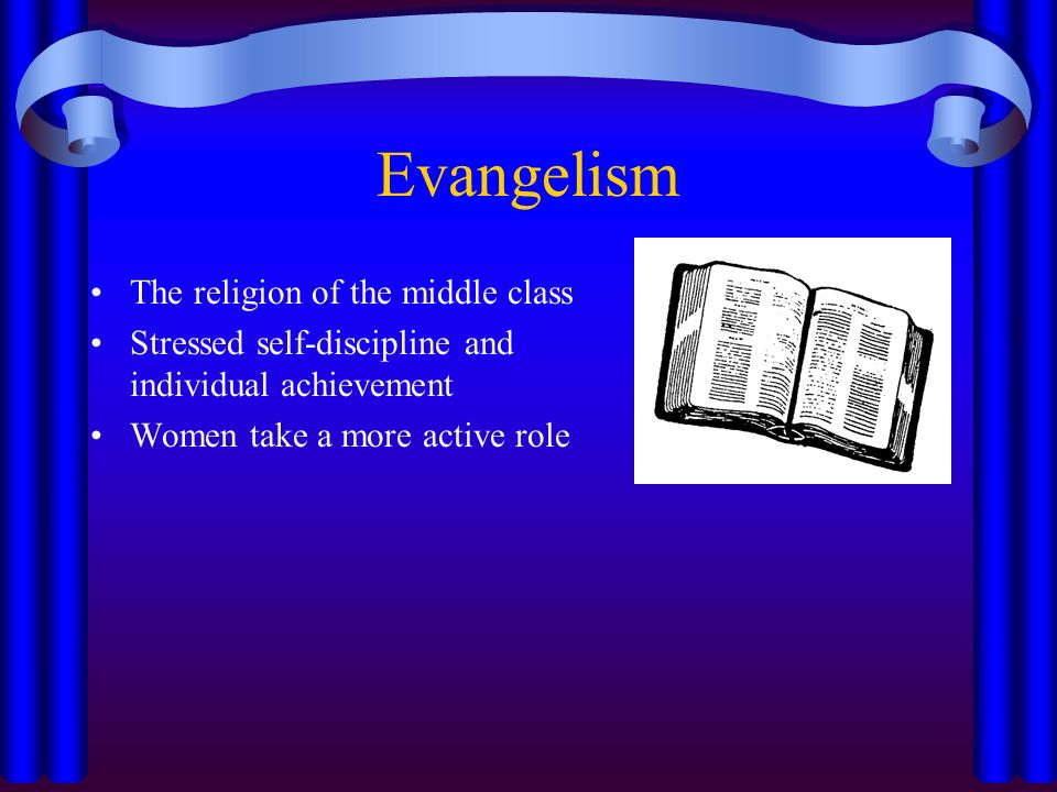 Evangelism The religion of the middle class Stressed self-discipline and individual achievement Women take a more active role