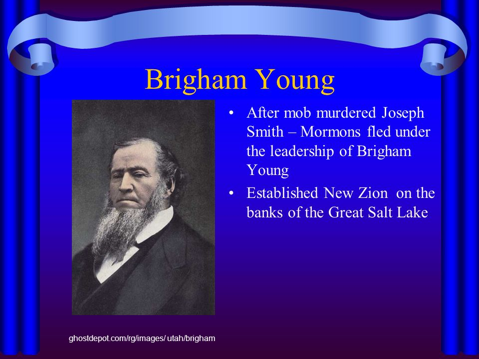 Brigham Young After mob murdered Joseph Smith – Mormons fled under the leadership of Brigham Young Established New Zion on the banks of the Great Salt Lake ghostdepot.com/rg/images/ utah/brigham
