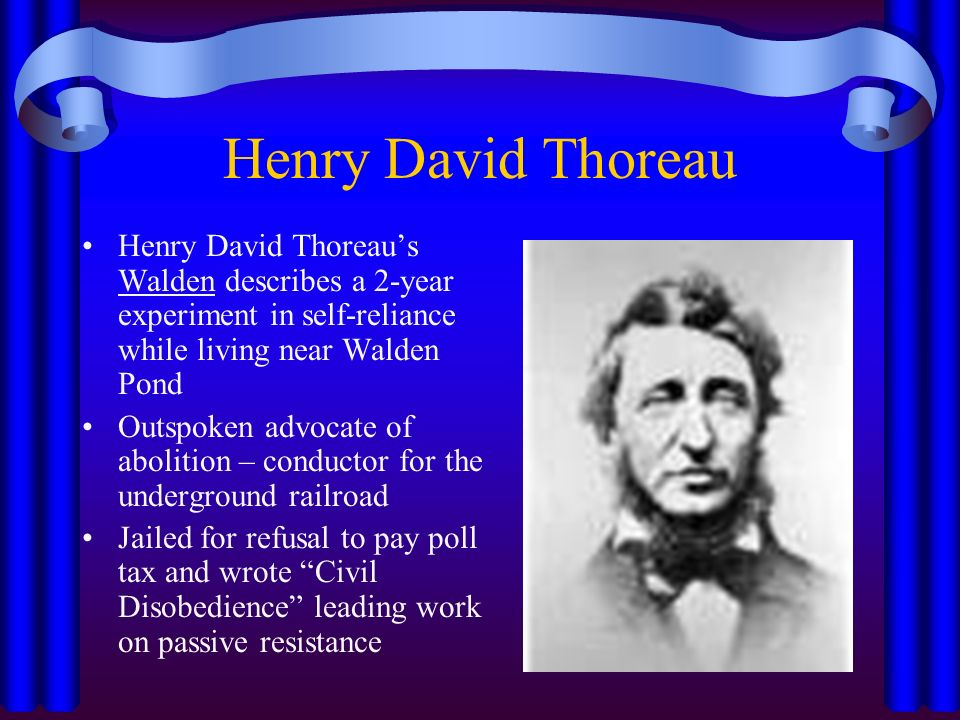 Henry David Thoreau Henry David Thoreau's Walden describes a 2-year experiment in self-reliance while living near Walden Pond Outspoken advocate of abolition – conductor for the underground railroad Jailed for refusal to pay poll tax and wrote Civil Disobedience leading work on passive resistance