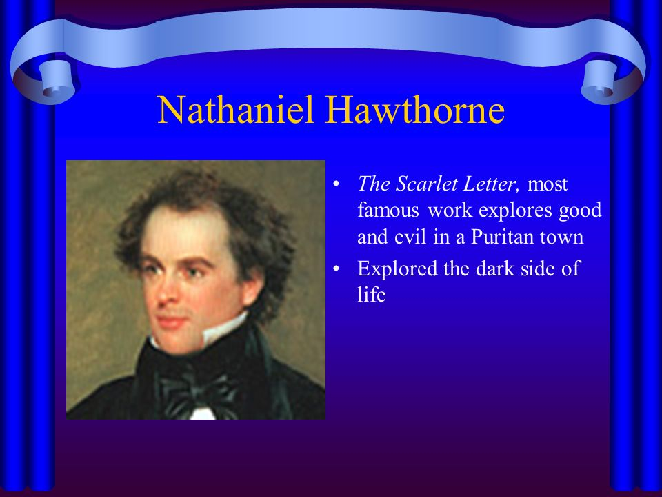 Nathaniel Hawthorne The Scarlet Letter, most famous work explores good and evil in a Puritan town Explored the dark side of life