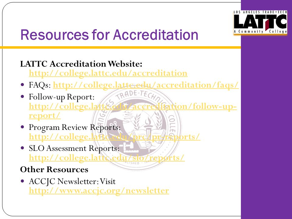 Resources for Accreditation LATTC Accreditation Website:     FAQs:   Follow-up Report:   report/   report/ Program Review Reports:     SLO Assessment Reports:     Other Resources ACCJC Newsletter: Visit