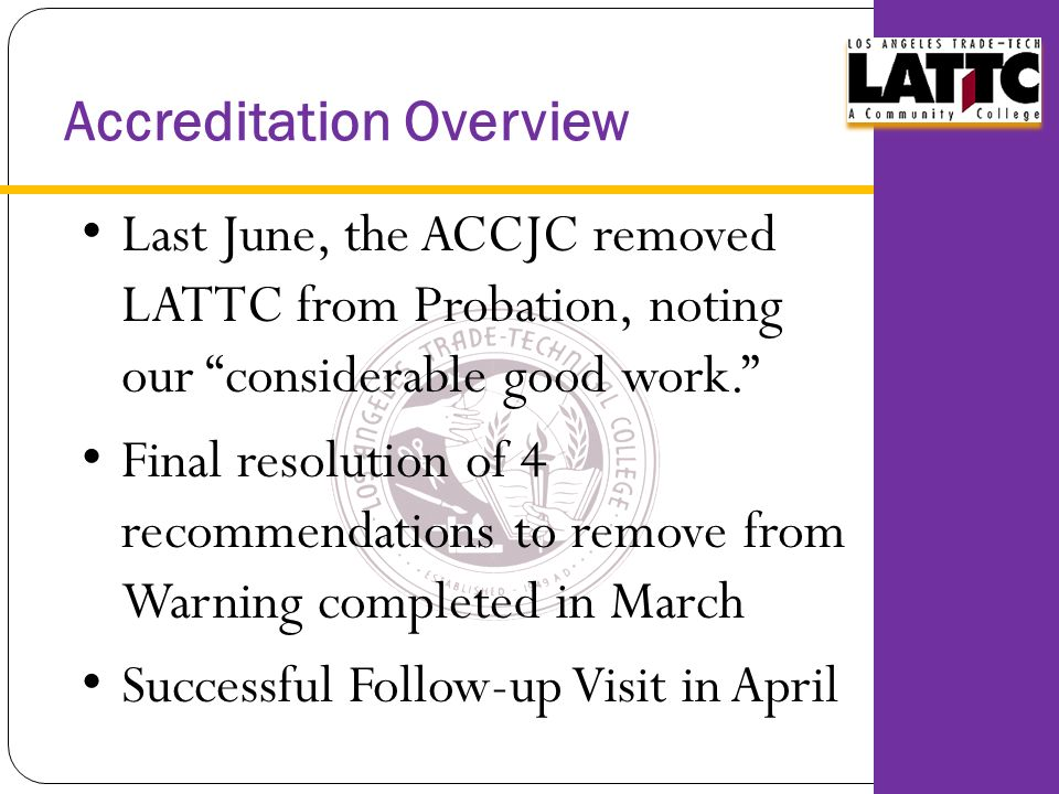 Accreditation Overview Last June, the ACCJC removed LATTC from Probation, noting our considerable good work. Final resolution of 4 recommendations to remove from Warning completed in March Successful Follow-up Visit in April