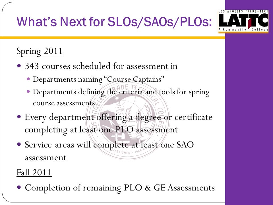 What's Next for SLOs/SAOs/PLOs: Spring courses scheduled for assessment in Departments naming Course Captains Departments defining the criteria and tools for spring course assessments Every department offering a degree or certificate completing at least one PLO assessment Service areas will complete at least one SAO assessment Fall 2011 Completion of remaining PLO & GE Assessments