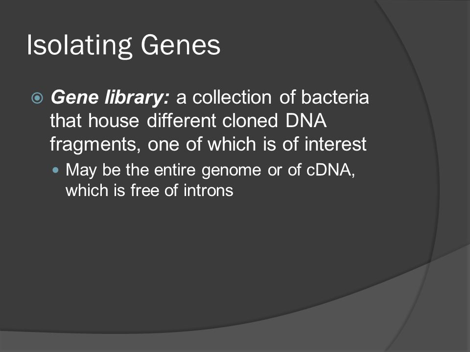 Isolating Genes  Gene library: a collection of bacteria that house different cloned DNA fragments, one of which is of interest May be the entire genome or of cDNA, which is free of introns