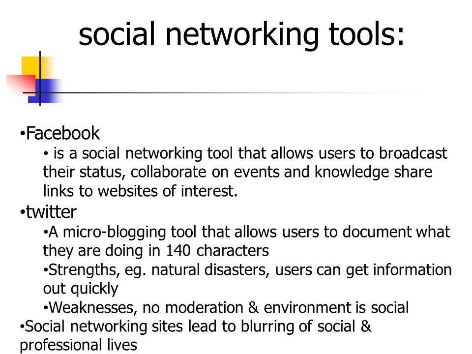social networking tools: Facebook is a social networking tool that allows users to broadcast their status, collaborate on events and knowledge share links to websites of interest.