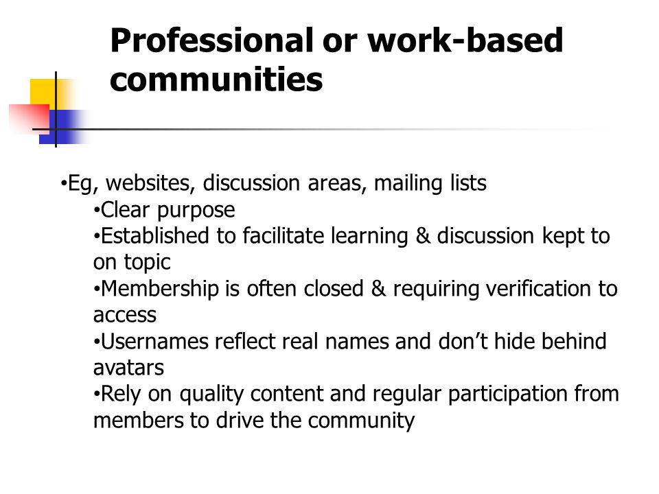 Professional or work-based communities Eg, websites, discussion areas, mailing lists Clear purpose Established to facilitate learning & discussion kept to on topic Membership is often closed & requiring verification to access Usernames reflect real names and don't hide behind avatars Rely on quality content and regular participation from members to drive the community