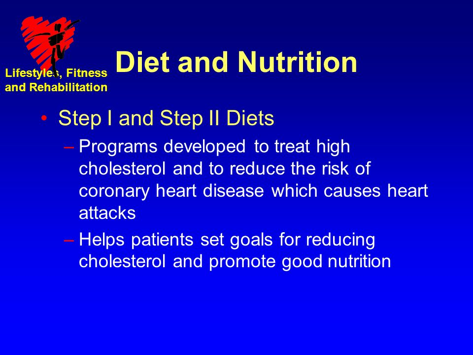Lifestyles, Fitness and Rehabilitation Diet and Nutrition Step I and Step II Diets –Programs developed to treat high cholesterol and to reduce the risk of coronary heart disease which causes heart attacks –Helps patients set goals for reducing cholesterol and promote good nutrition