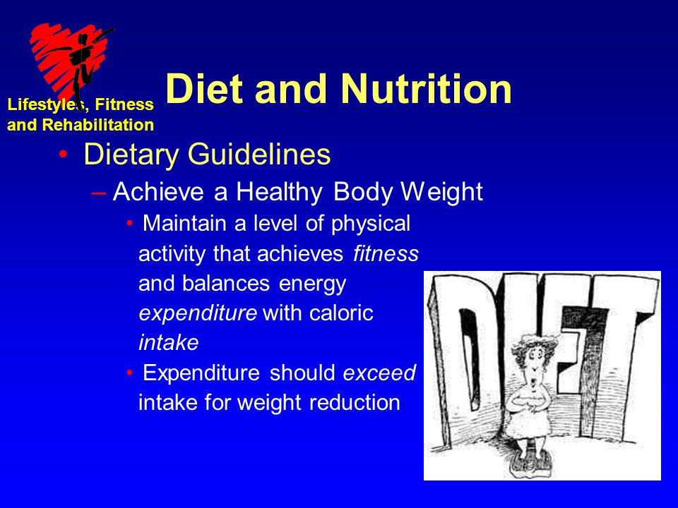 Lifestyles, Fitness and Rehabilitation Diet and Nutrition Dietary Guidelines –Achieve a Healthy Body Weight Maintain a level of physical activity that achieves fitness and balances energy expenditure with caloric intake Expenditure should exceed intake for weight reduction