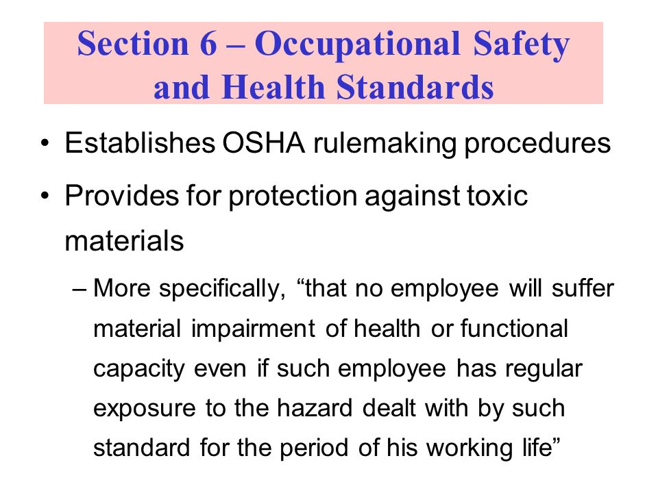 Establishes OSHA rulemaking procedures Provides for protection against toxic materials –More specifically, that no employee will suffer material impairment of health or functional capacity even if such employee has regular exposure to the hazard dealt with by such standard for the period of his working life Section 6 – Occupational Safety and Health Standards