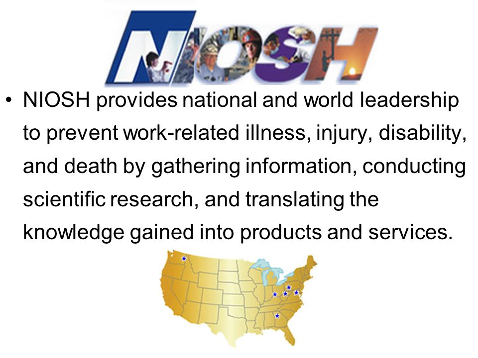 NIOSH provides national and world leadership to prevent work-related illness, injury, disability, and death by gathering information, conducting scientific research, and translating the knowledge gained into products and services.