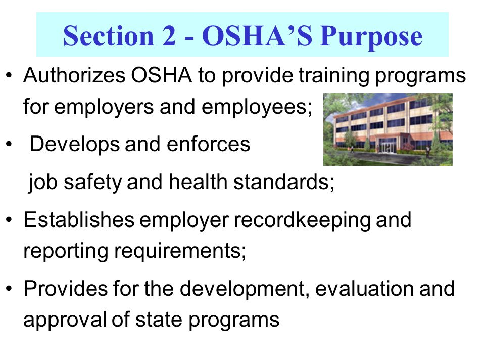 Authorizes OSHA to provide training programs for employers and employees; Develops and enforces job safety and health standards; Establishes employer recordkeeping and reporting requirements; Provides for the development, evaluation and approval of state programs Section 2 - OSHA'S Purpose