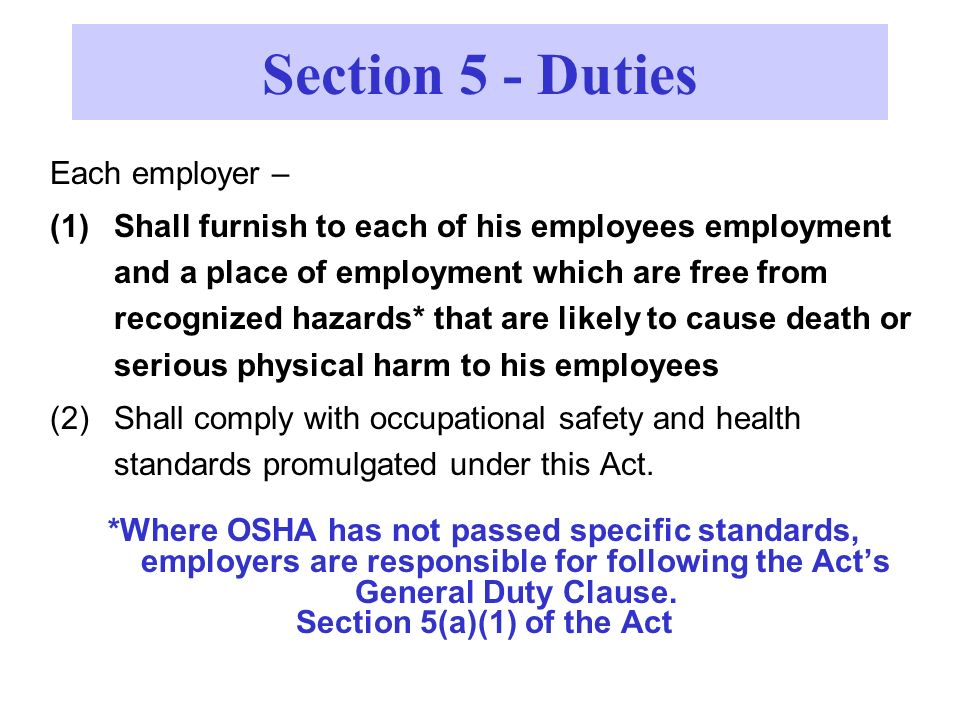 Each employer – (1)Shall furnish to each of his employees employment and a place of employment which are free from recognized hazards* that are likely to cause death or serious physical harm to his employees (2)Shall comply with occupational safety and health standards promulgated under this Act.