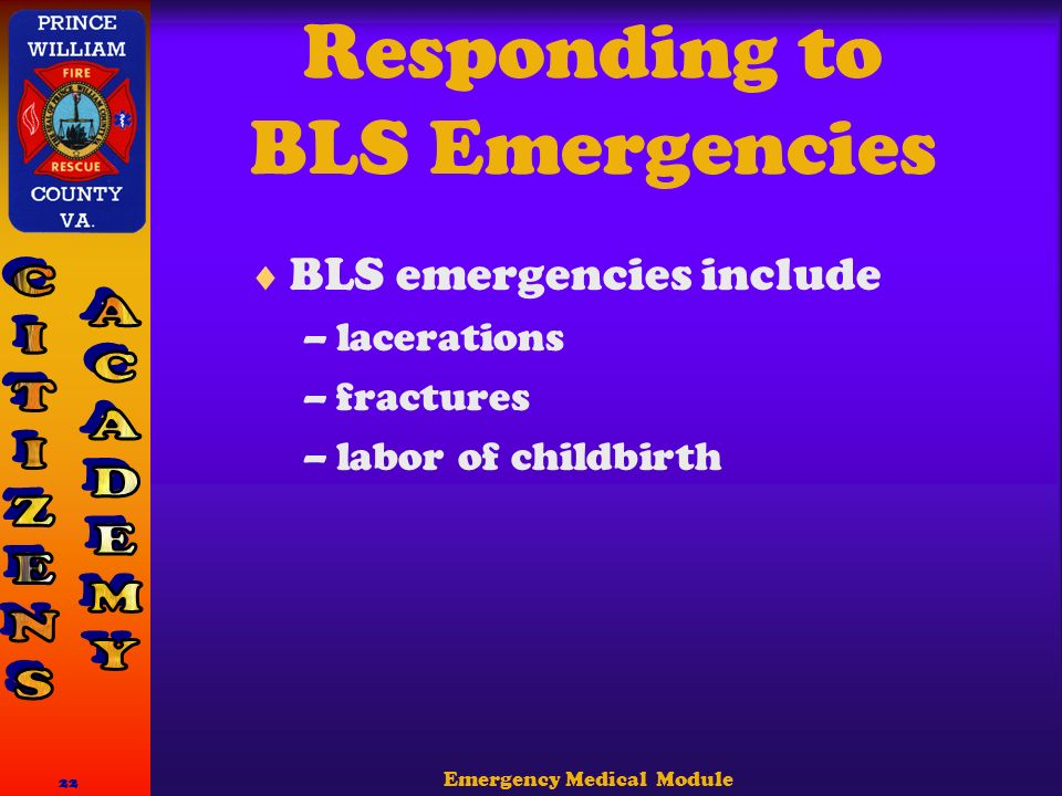 Emergency Medical Module 22 Responding to BLS Emergencies  BLS emergencies include –lacerations –fractures –labor of childbirth