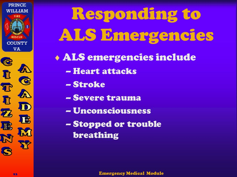 Emergency Medical Module 23 Responding to ALS Emergencies  ALS emergencies include –Heart attacks –Stroke –Severe trauma –Unconsciousness –Stopped or trouble breathing
