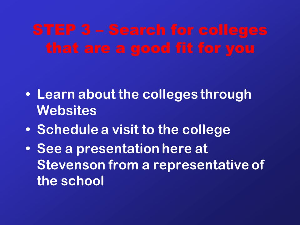 STEP 3 – Search for colleges that are a good fit for you Learn about the colleges through Websites Schedule a visit to the college See a presentation here at Stevenson from a representative of the school