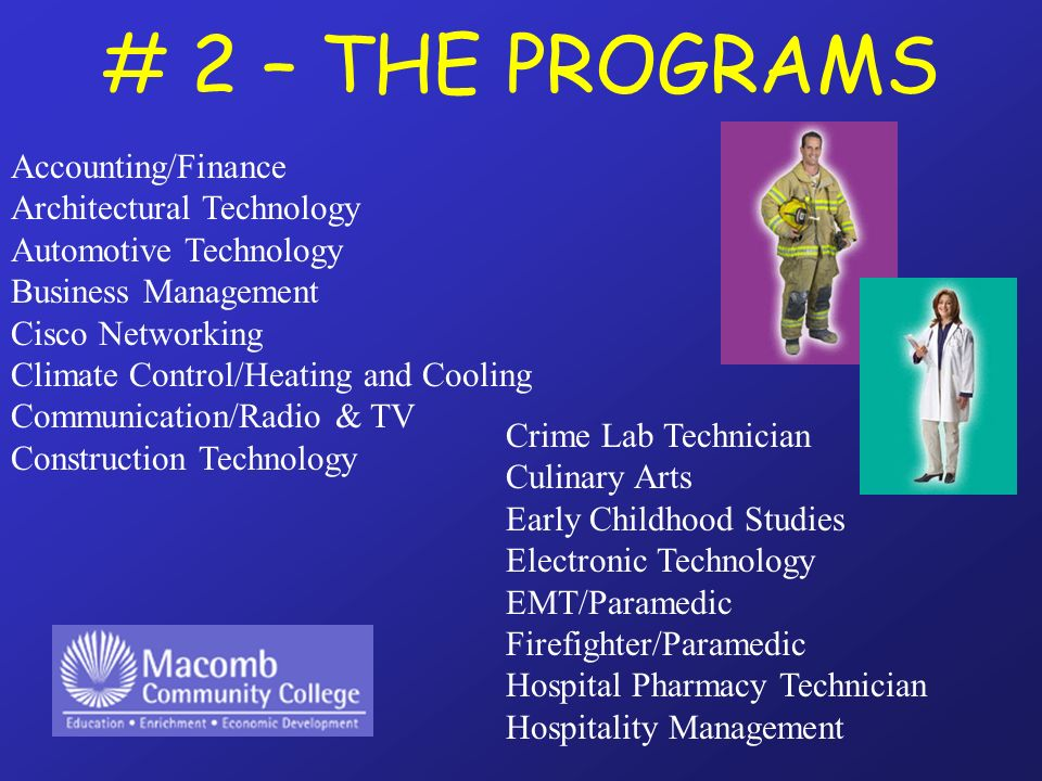 # 2 – THE PROGRAMS Accounting/Finance Architectural Technology Automotive Technology Business Management Cisco Networking Climate Control/Heating and Cooling Communication/Radio & TV Construction Technology Crime Lab Technician Culinary Arts Early Childhood Studies Electronic Technology EMT/Paramedic Firefighter/Paramedic Hospital Pharmacy Technician Hospitality Management