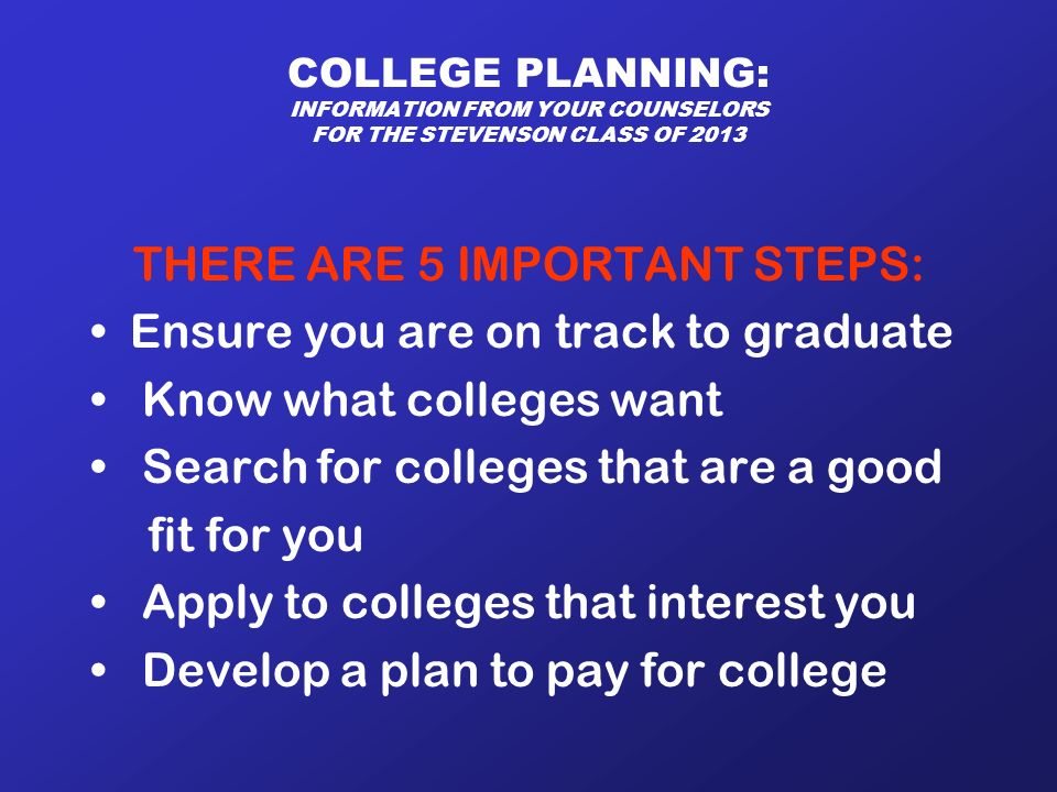 COLLEGE PLANNING: INFORMATION FROM YOUR COUNSELORS FOR THE STEVENSON CLASS OF 2013 THERE ARE 5 IMPORTANT STEPS: Ensure you are on track to graduate Know what colleges want Search for colleges that are a good fit for you Apply to colleges that interest you Develop a plan to pay for college