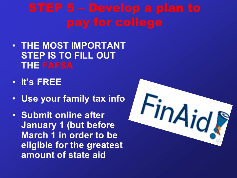 STEP 5 – Develop a plan to pay for college THE MOST IMPORTANT STEP IS TO FILL OUT THE FAFSA It's FREE Use your family tax info Submit online after January 1 (but before March 1 in order to be eligible for the greatest amount of state aid