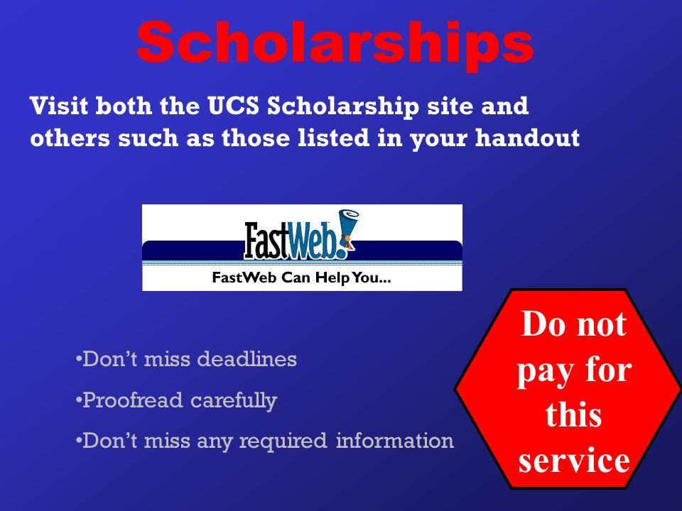 Visit both the UCS Scholarship site and others such as those listed in your handout Don't miss deadlines Proofread carefully Don't miss any required information Do not pay for this service