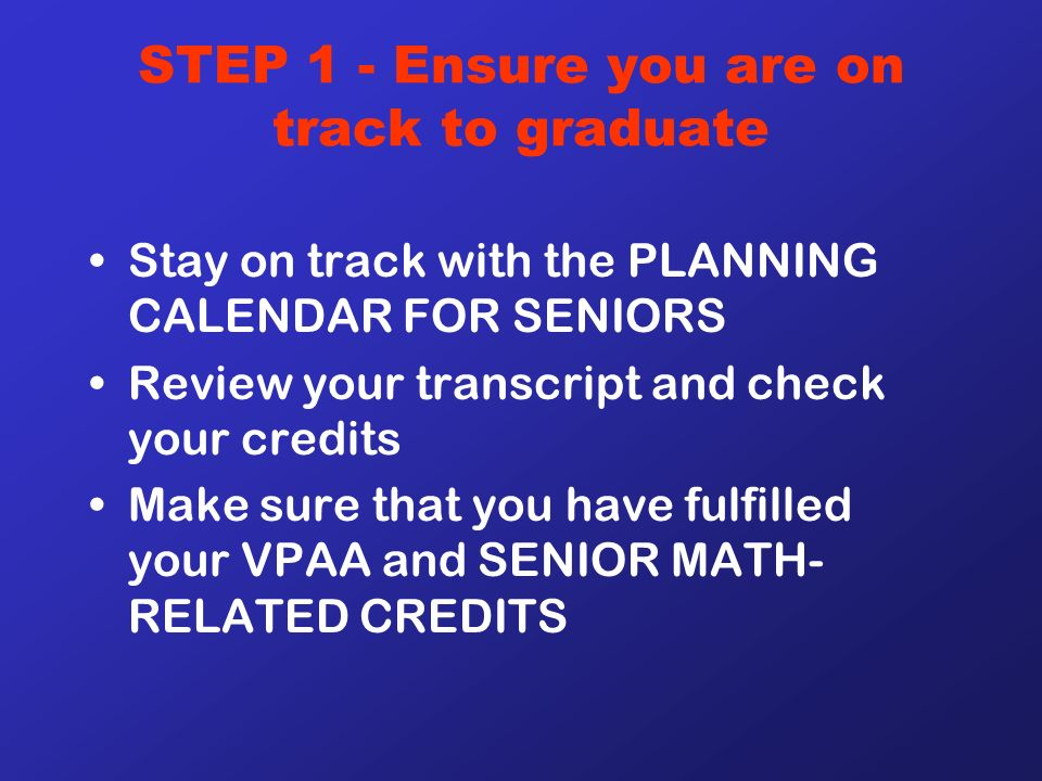 STEP 1 - Ensure you are on track to graduate Stay on track with the PLANNING CALENDAR FOR SENIORS Review your transcript and check your credits Make sure that you have fulfilled your VPAA and SENIOR MATH- RELATED CREDITS
