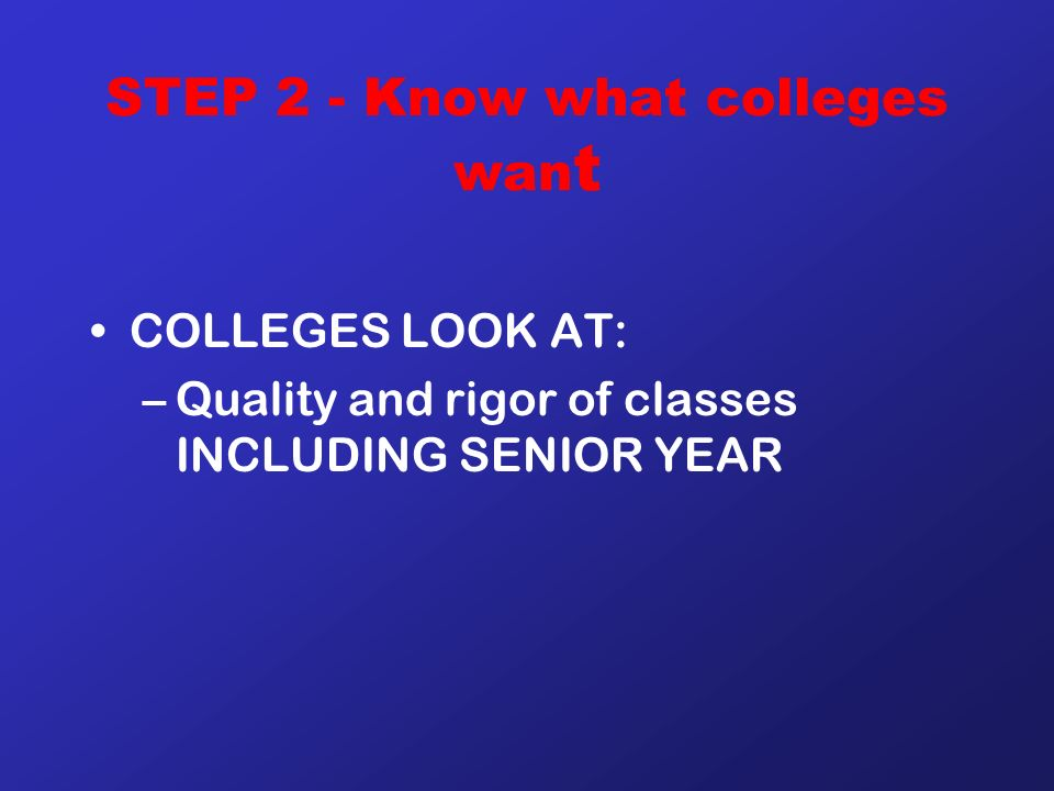 STEP 2 - Know what colleges wan t COLLEGES LOOK AT: –Quality and rigor of classes INCLUDING SENIOR YEAR