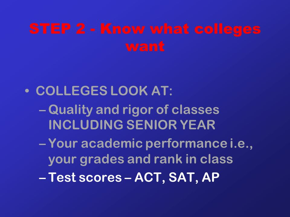STEP 2 - Know what colleges want COLLEGES LOOK AT: –Quality and rigor of classes INCLUDING SENIOR YEAR –Your academic performance i.e., your grades and rank in class –Test scores – ACT, SAT, AP