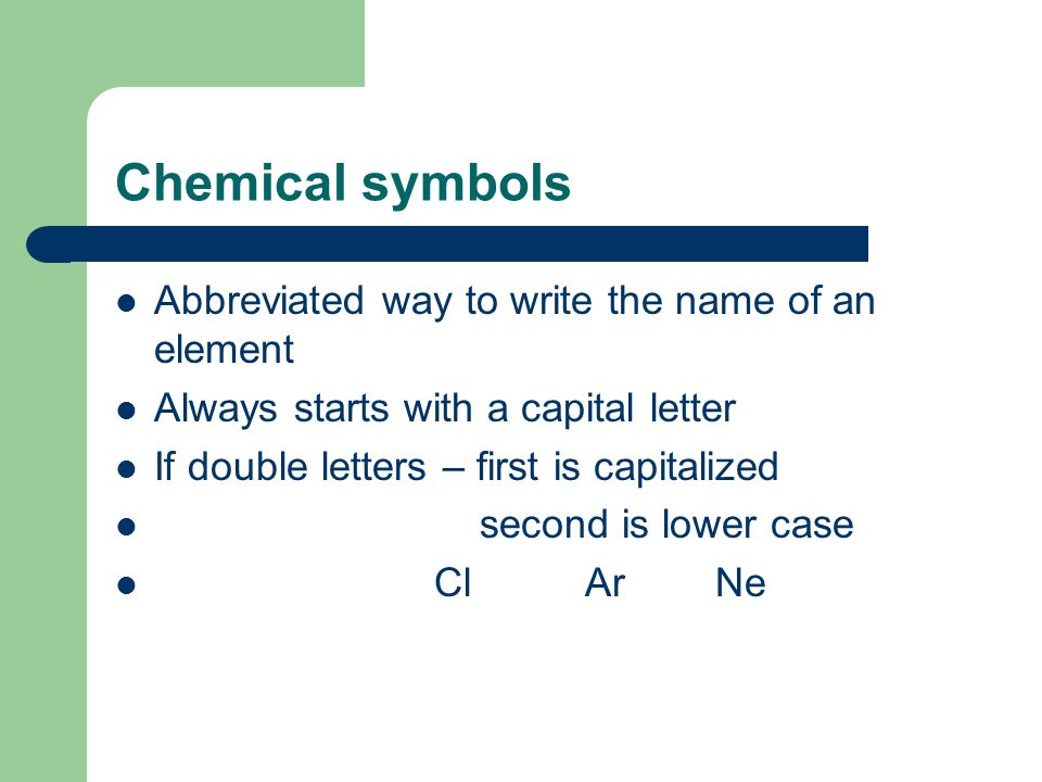 Chemical symbols Abbreviated way to write the name of an element Always starts with a capital letter If double letters – first is capitalized second is lower case Cl Ar Ne