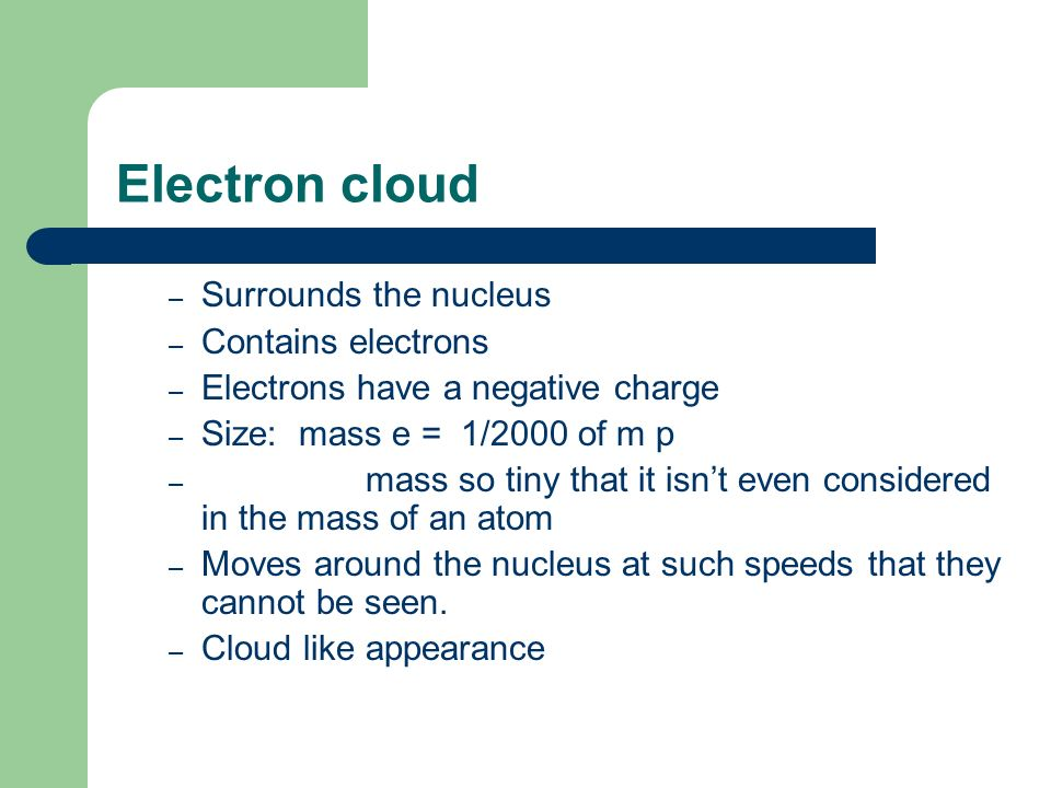 Electron cloud – Surrounds the nucleus – Contains electrons – Electrons have a negative charge – Size: mass e = 1/2000 of m p – mass so tiny that it isn't even considered in the mass of an atom – Moves around the nucleus at such speeds that they cannot be seen.