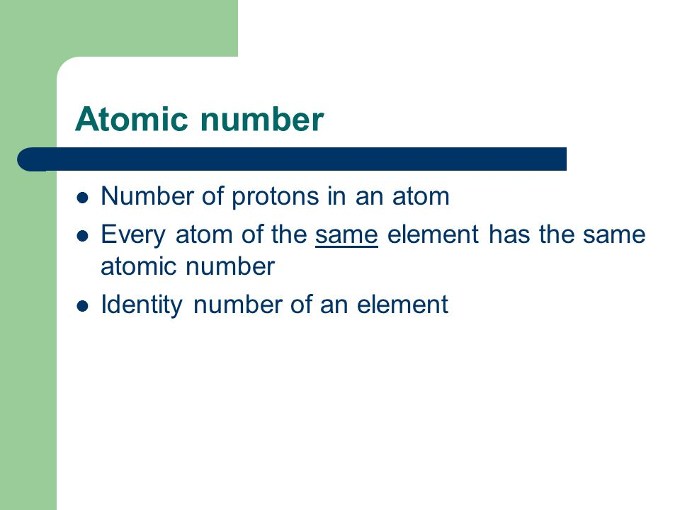 Atomic number Number of protons in an atom Every atom of the same element has the same atomic number Identity number of an element