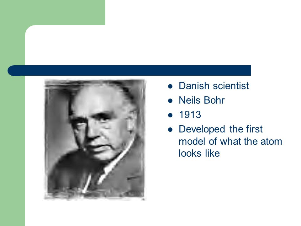 Danish scientist Neils Bohr 1913 Developed the first model of what the atom looks like