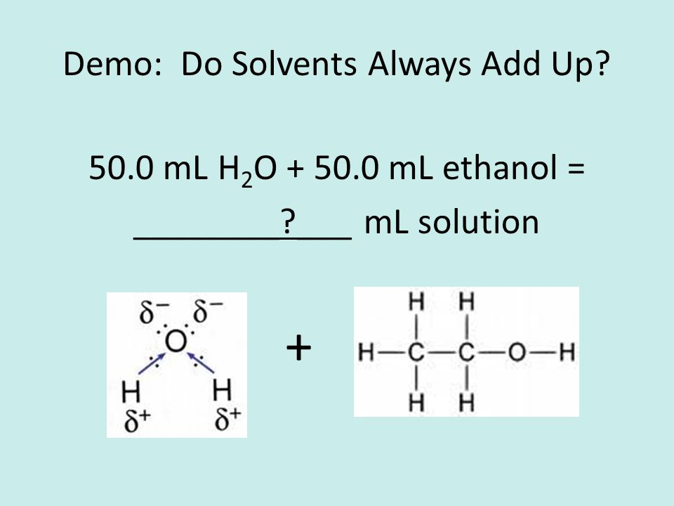 Demo: Do Solvents Always Add Up 50.0 mL H 2 O + 50.0 mL ethanol = ________ ___ mL solution +