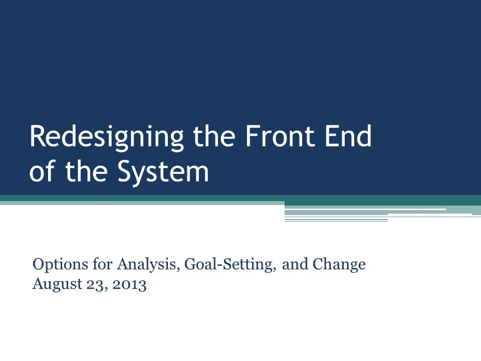 Redesigning the Front End of the System Options for Analysis, Goal-Setting, and Change August 23, 2013