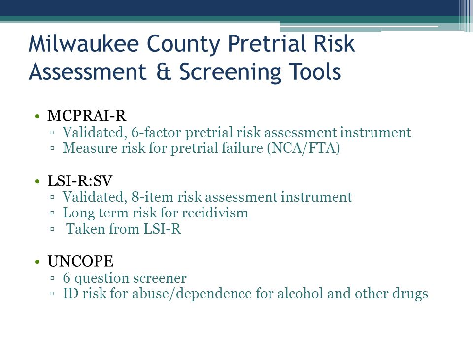 Milwaukee County Pretrial Risk Assessment & Screening Tools MCPRAI-R ▫Validated, 6-factor pretrial risk assessment instrument ▫Measure risk for pretrial failure (NCA/FTA) LSI-R:SV ▫Validated, 8-item risk assessment instrument ▫Long term risk for recidivism ▫ Taken from LSI-R UNCOPE ▫6 question screener ▫ID risk for abuse/dependence for alcohol and other drugs