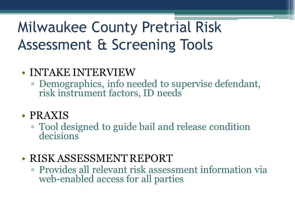 Milwaukee County Pretrial Risk Assessment & Screening Tools INTAKE INTERVIEW ▫Demographics, info needed to supervise defendant, risk instrument factors, ID needs PRAXIS ▫Tool designed to guide bail and release condition decisions RISK ASSESSMENT REPORT ▫Provides all relevant risk assessment information via web-enabled access for all parties
