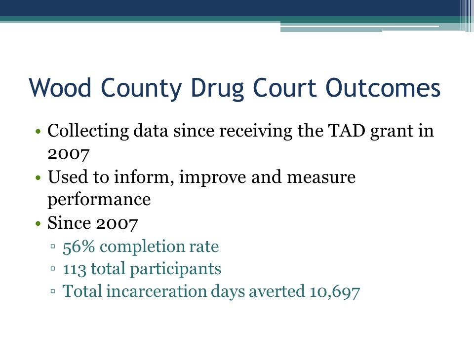 Wood County Drug Court Outcomes Collecting data since receiving the TAD grant in 2007 Used to inform, improve and measure performance Since 2007 ▫56% completion rate ▫113 total participants ▫Total incarceration days averted 10,697