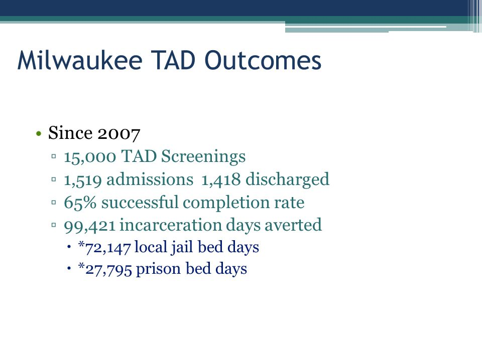 Milwaukee TAD Outcomes Since 2007 ▫15,000 TAD Screenings ▫1,519 admissions 1,418 discharged ▫65% successful completion rate ▫99,421 incarceration days averted  *72,147 local jail bed days  *27,795 prison bed days