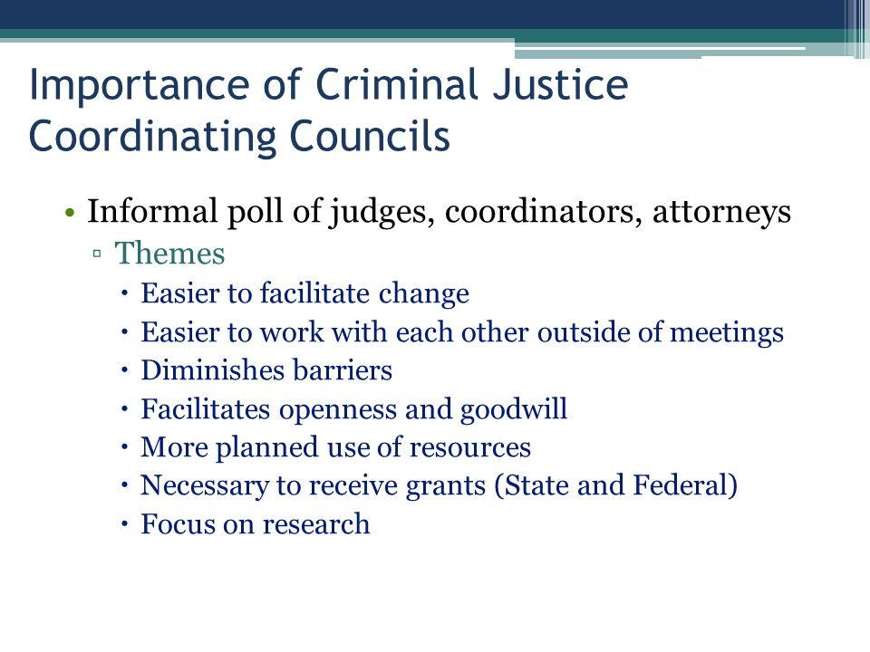 Importance of Criminal Justice Coordinating Councils Informal poll of judges, coordinators, attorneys ▫Themes  Easier to facilitate change  Easier to work with each other outside of meetings  Diminishes barriers  Facilitates openness and goodwill  More planned use of resources  Necessary to receive grants (State and Federal)  Focus on research