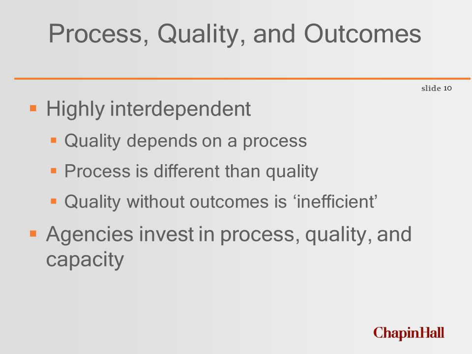 slide 10 Process, Quality, and Outcomes  Highly interdependent  Quality depends on a process  Process is different than quality  Quality without outcomes is 'inefficient'  Agencies invest in process, quality, and capacity