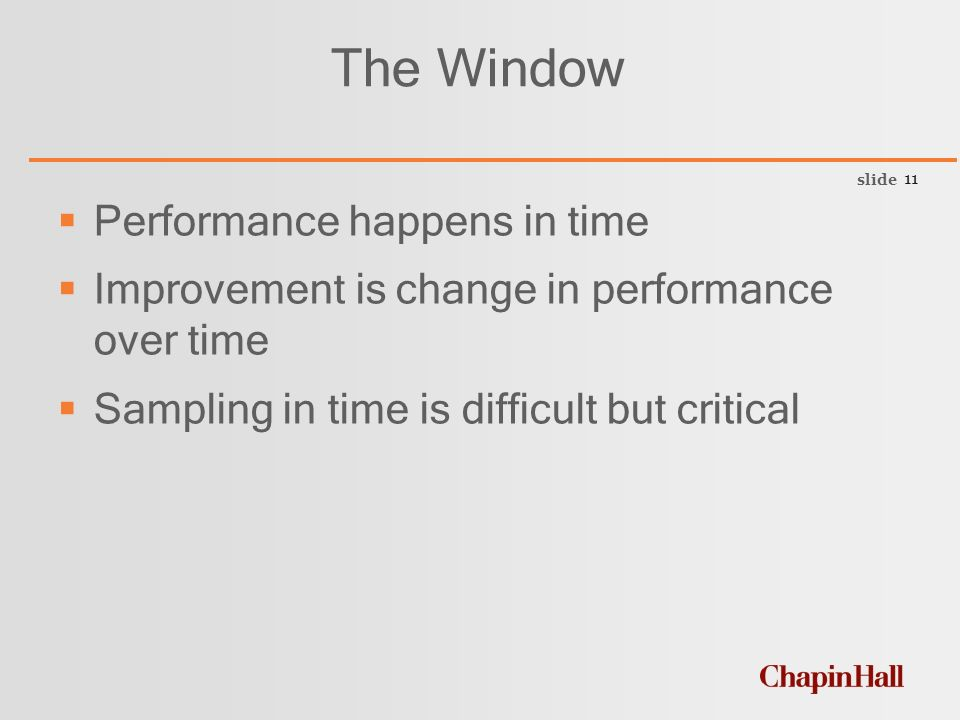 slide 11 The Window  Performance happens in time  Improvement is change in performance over time  Sampling in time is difficult but critical