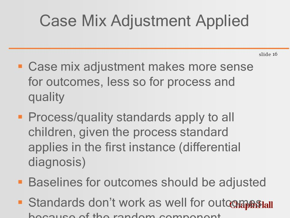 slide 16 Case Mix Adjustment Applied  Case mix adjustment makes more sense for outcomes, less so for process and quality  Process/quality standards apply to all children, given the process standard applies in the first instance (differential diagnosis)  Baselines for outcomes should be adjusted  Standards don't work as well for outcomes because of the random component.